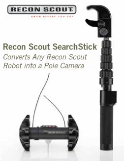 The Recon Scout® SearchSticktm device enables tactical and patrol personnel to instantly convert any Recon Scout robot into a versatile pole camera. It allows tactical operators to maintain standoff distance when clearing elevated/confined spaces, including walled compounds, elevated windows, stairwells, attics, ventilation ducts, crawl spaces, tunnels and vehicle undercarriages.