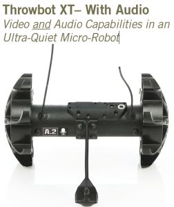 The Throwbot® XT with Audio is a throwable micro-robot that enables operators to obtain instantaneous video and audio reconnaissance within indoor or outdoor environments. The TXTa weighs 1.2 pounds (540g) and can be thrown up to 120 feet (36m). Once deployed, it can be directed to quietly move through a structure and transmit real-time video and audio to the handheld Operator Control Unit II (OCU II). These reconnaissance features can be used to locate and identify subjects, confirm the presence of hostages, listen in on conversations, and reveal the layout of rooms. The TXTa is equipped with an infrared optical system that automatically turns on when the ambient light is low, and it can transmit video and audio up to 100 feet (30m) through walls, windows and doors to the OCU. The robot may be specified in any of three pre determined transmitting frequencies, allowing users to operate up to three robots in the same environment at the same time. When used in tandem with a Recon Scout SearchStickTM, it can also function as a pole camera to facilitate the inspection of attics, rooftops and crawl spaces.